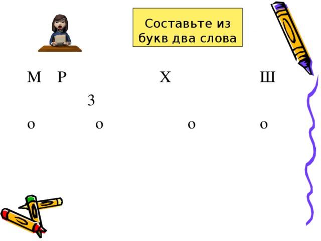 Составьте из букв два слова M  P   X  Ш  3 о о о о