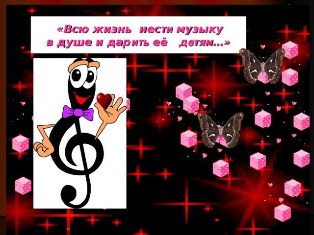 «Всю жизнь нес ти музыку  в душе и дар ить её детям …»   «