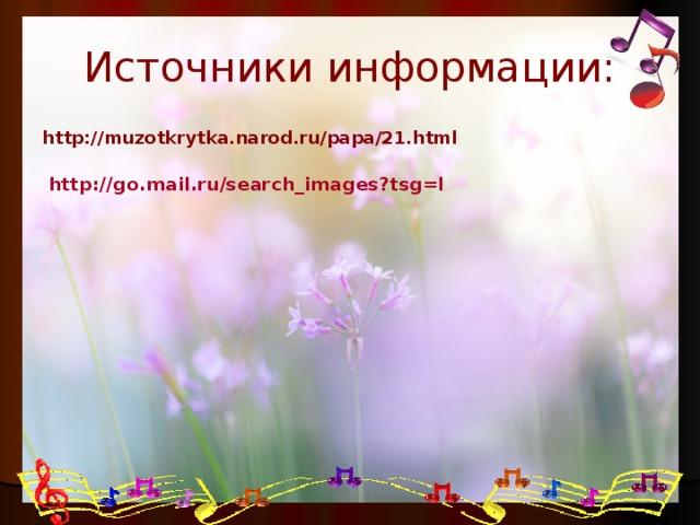 Источники информации: http://muzotkrytka.narod.ru/papa/21.html http://go.mail.ru/search_images?tsg=l