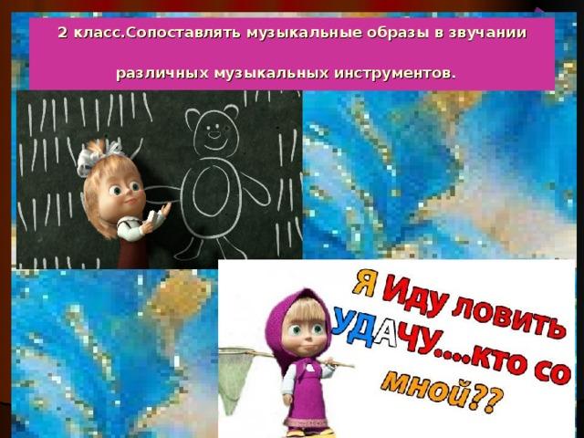 2 класс.Сопоставлять музыкальные образы в звучании различных музыкальных инструментов.
