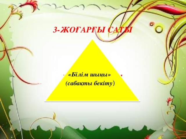 3-ЖОҒАРҒЫ САТЫ   Бекіту тапсырмалары    «Білім шыңы»  (сабақты бекіту )