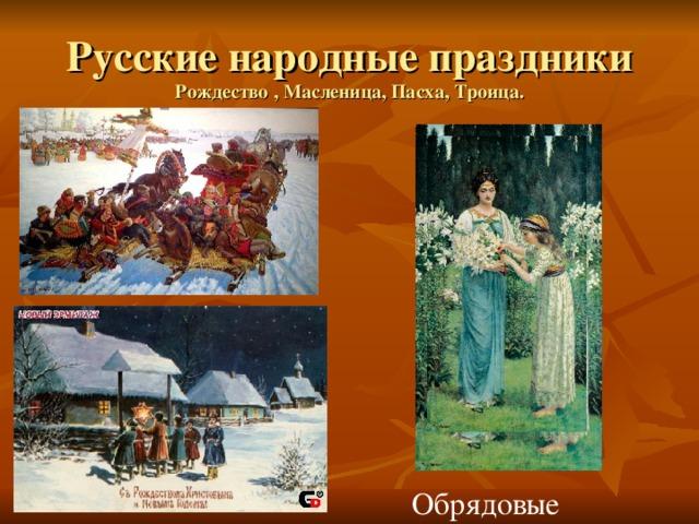 Русские народные праздники Рождество , Масленица, Пасха, Троица. Обрядовые