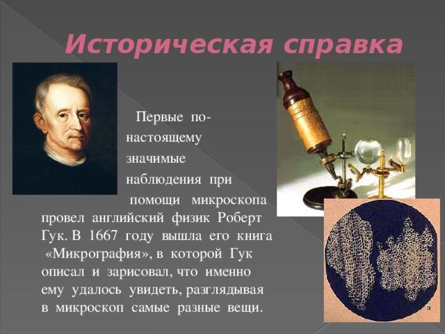 Историческая справка   Первые по-  настоящему  значимые  наблюдения при  помощи микроскопа провел английский физик Роберт Гук. В 1667 году вышла его книга «Микрография», в которой Гук описал и зарисовал, что именно ему удалось увидеть, разглядывая в микроскоп самые разные вещи.