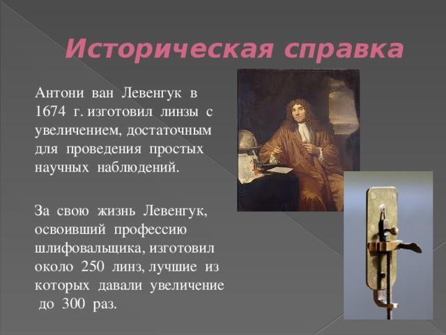 Историческая справка  Антони ван Левенгук в 1674 г. изготовил линзы с увеличением, достаточным для проведения простых научных наблюдений.  За свою жизнь Левенгук, освоивший профессию шлифовальщика, изготовил около 250 линз, лучшие из которых давали увеличение до 300 раз.