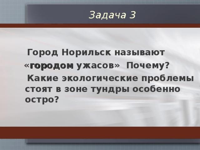 Задача 3  Город Норильск называют  « городом ужасов» Почему?  Какие экологические проблемы стоят в зоне тундры особенно остро?