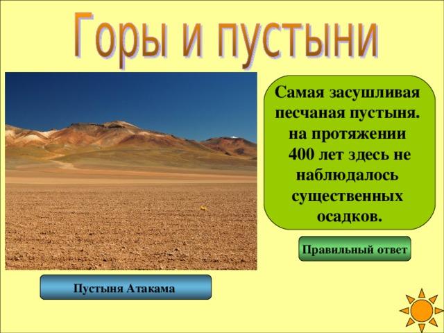 Самая засушливая песчаная пустыня. на протяжении 400 лет здесь не наблюдалось существенных осадков. Правильный ответ Пустыня Атакама