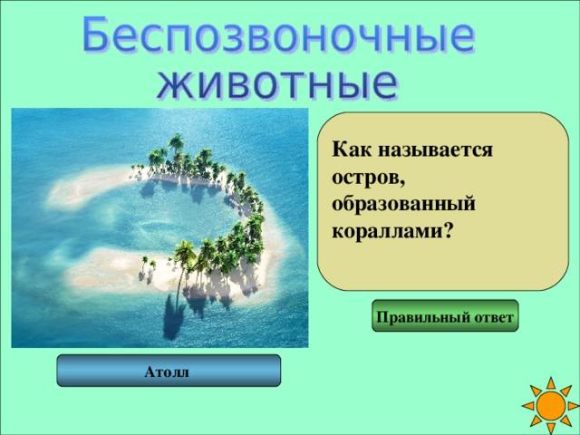 Как называется остров, образованный кораллами?  Правильный ответ Атолл