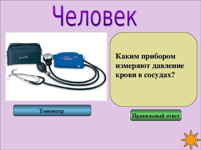 Каким прибором измеряют давление крови в сосудах?  Тонометр Правильный ответ