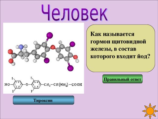 Как называется гормон щитовидной железы, в состав которого входит йод?  Правильный ответ Тироксин
