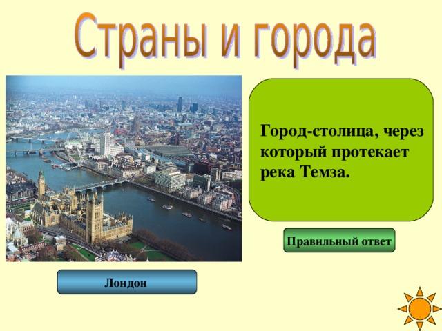 Город-столица, через который протекает река Темза. Правильный ответ Лондон