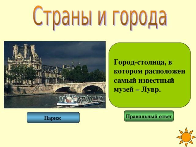 Город-столица, в котором расположен самый известный музей – Лувр. Правильный ответ Париж