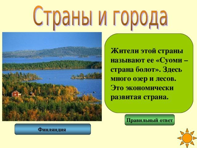 Жители этой страны называют ее «Суоми – страна болот». Здесь много озер и лесов. Это экономически развитая страна. Правильный ответ Финляндия
