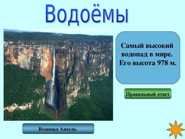 Самый высокий водопад в мире. Его высота 978 м.  Правильный ответ Водопад Анхель