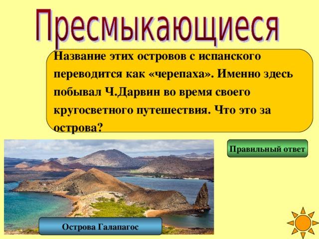 Название этих островов с испанского переводится как «черепаха». Именно здесь побывал Ч.Дарвин во время своего кругосветного путешествия. Что это за острова? Правильный ответ Острова Галапагос