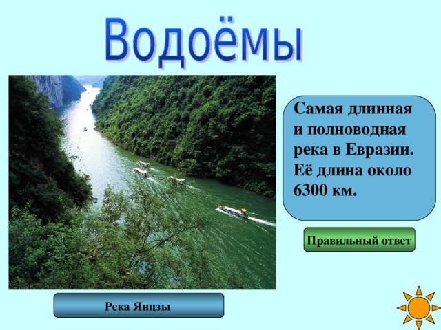 Самая длинная и полноводная река в Евразии. Её длина около 6300 км.  Правильный ответ Река Янцзы