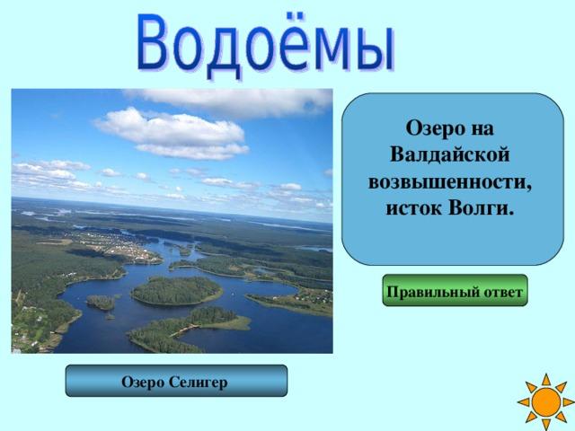 Озеро на Валдайской возвышенности, исток Волги.  Правильный ответ Озеро Селигер