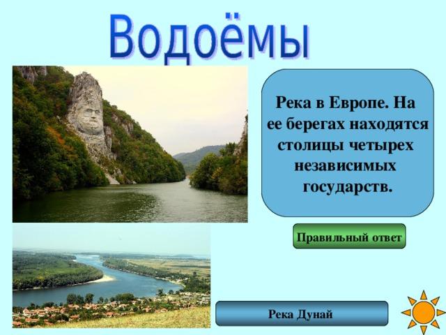 Река в Европе. На ее берегах находятся столицы четырех независимых государств. Правильный ответ Река Дунай