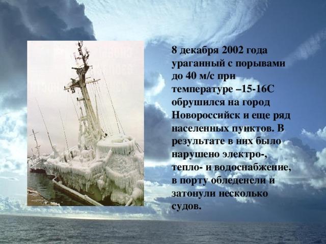 8 декабря 2002 года ураганный с порывами до 40 м / с при температуре –15-16С обрушился на город Новороссийск и еще ряд населенных пунктов. В результате в них было нарушено электро-, тепло- и водоснабжение, в порту обледенели и затонули несколько судов.