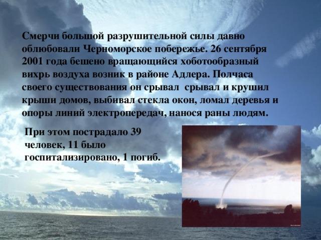 Смерчи большой разрушительной силы давно облюбовали Черноморское побережье. 26 сентября 2001 года бешено вращающийся хоботообразный вихрь воздуха возник в районе Адлера. Полчаса своего существования он срывал срывал и крушил крыши домов, выбивал стекла окон, ломал деревья и опоры линий электропередач, нанося раны людям. При этом пострадало 39 человек, 11 было госпитализировано, 1 погиб.