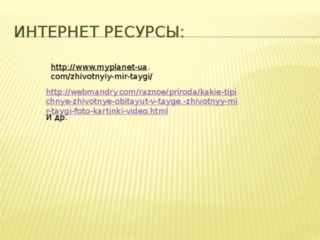 Интернет ресурсы: http://www.myplanet-ua . com/zhivotnyiy-mir-taygi/ http://webmandry.com/raznoe/priroda/kakie-tipichnye-zhivotnye-obitayut-v-tayge.-zhivotnyy-mir-taygi-foto-kartinki-video.html И др.