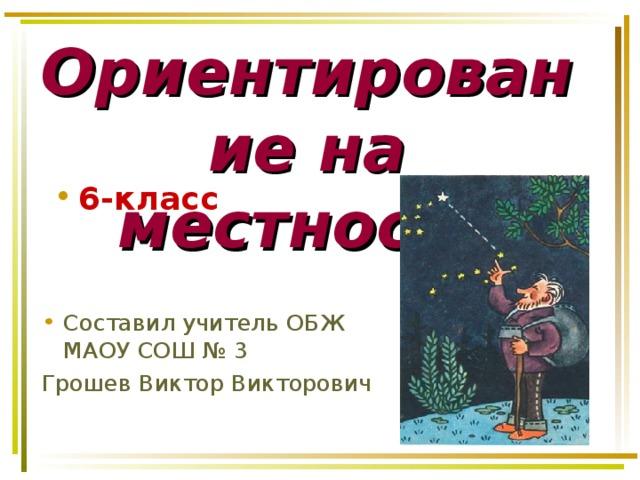 Ориентирование на местности 6-класс Составил учитель ОБЖ МАОУ СОШ № 3 Грошев Виктор Викторович