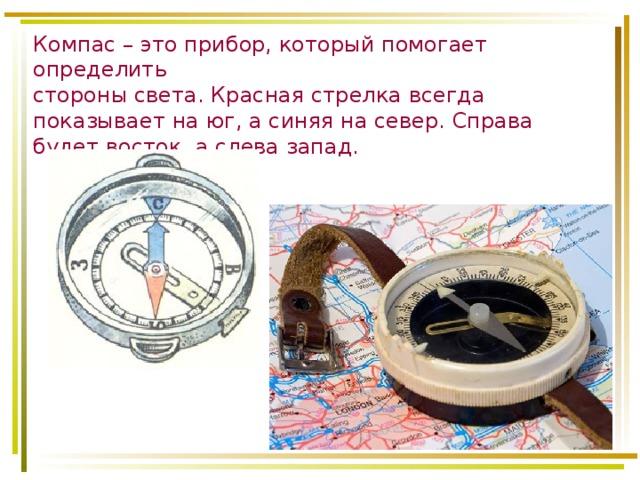 Компас – это прибор, который помогает определить  стороны света. Красная стрелка всегда показывает на юг, а синяя на север. Справа будет восток, а слева запад.