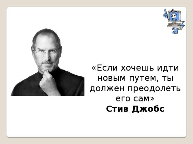 «Если хочешь идти новым путем, ты должен преодолеть его сам» Стив Джобс