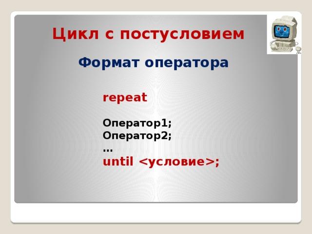 Цикл с постусловием Формат оператора repeat  Оператор1; Оператор2; … until ;