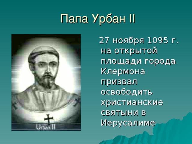 Папа Урбан II  27 ноября 1095 г. на открытой площади города Клермона призвал освободить христианские святыни в Иерусалиме