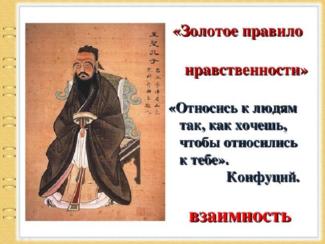 «Золотое правило  нравственности» «Относись к людям  так, как хочешь,  чтобы относились  к тебе».  Конфуций.  взаимность