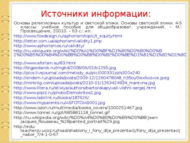 Источники информации: Основы религиозных культур и светской этики. Основы светской этики. 4-5 классы: учебное пособие для общеобразоват. учреждений. – М.: Просвещение, 20010. – 63 с.: ил. http://www.foxdesign.ru/aphorism/topic/t_equity.html http://letter.com.ua/aphorism/validity1.php http://www.aphorismos.ru/validity/ http://ru.wikiquote.org/wiki/%D0%A1%D0%BF%D1%80%D0%B0%D0%B2%D0%B5%D0%B4%D0%BB%D0%B8%D0%B2%D0%BE%D1%81%D1%82%D1%8C  http://www.aforism.su/83.html http://bigpodarok.ru/imgbd/2008/06/02/b1295.jpg http://pics.livejournal.com/melody_su/pic/000331zz/s320x240 http://endem.ru/uploads/posts/2009-12/1260478048_h35oy0iex6ozvce.jpeg http://mirknig.com/uploads/posts/2010-01/1263424934_marevna.jpg  http://www.litera.ru/stixiya/authors/barto/okapyvali-vishni-sergej.html http://www.piplz.ru/photo/Demokritos1.jpg http://www.labirint.ru/books/187626/ http://www.myparents.ru/ASFOTO/AS001.jpg http://www.ozon.ru/multimedia/books_covers/1000251467.jpg http://www.tonnel.ru/gzl/685881118_tonnel.gif http://ru.wikipedia.org/wiki/%D0%A4%D0%B0%D0%B9%D0%BB:Jean-Jacques_Rousseau_%28painted_portrait%29.jpg  http://edu-teacherzv.ucoz.ru/load/shablony_i_fony_dlja_prezentacij/fony_dlja_prezentacij_nabor_7/4-1-0-67