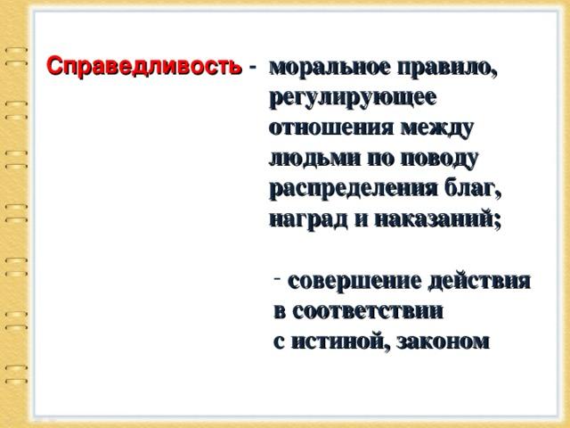 Справедливость  - моральное правило, регулирующее отношения между людьми по поводу распределения благ, наград и наказаний;   совершение действия в соответствии с истиной, законом