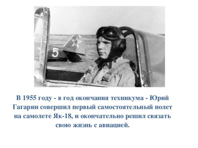 В 1955 году - в год окончания техникума - Юрий Гагарин совершил первый самостоятельный полет на самолете Як-18, и окончательно решил связать свою жизнь с авиацией.
