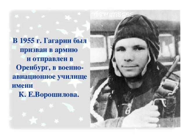 В 1955 г. Гагарин был призван в армию  и отправлен в Оренбург, в военно-авиационное училище имени К. Е.Ворошилова.