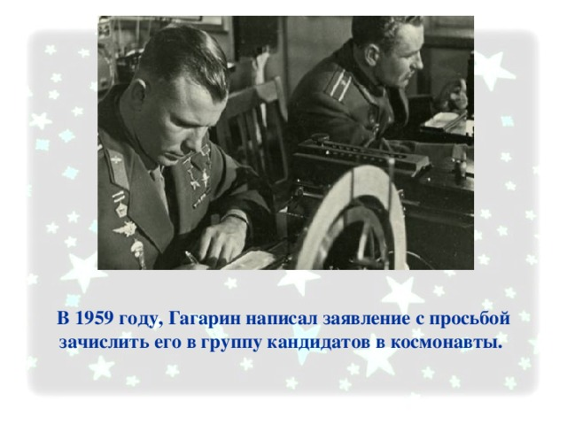В 1959 году, Гагарин написал заявление с просьбой зачислить его в группу кандидатов в космонавты.