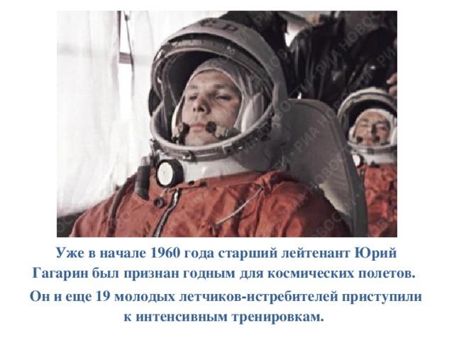Уже в начале 1960 года старший лейтенант Юрий Гагарин был признан годным для космических полетов. Он и еще 19 молодых летчиков-истребителей приступили к интенсивным тренировкам.