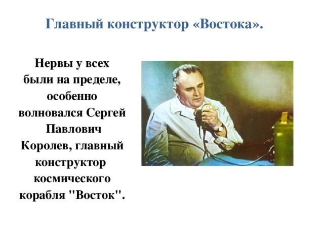 Главный конструктор «Востока». Нервы у всех были на пределе, особенно волновался Сергей Павлович Королев, главный конструктор космического корабля