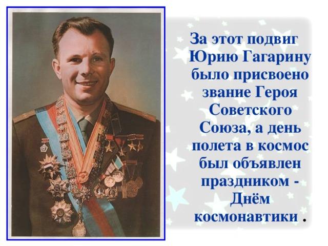 За этот подвиг Юрию Гагарину было присвоено звание Героя Советского Союза, а день полета в космос был объявлен праздником - Днём космонавтики .