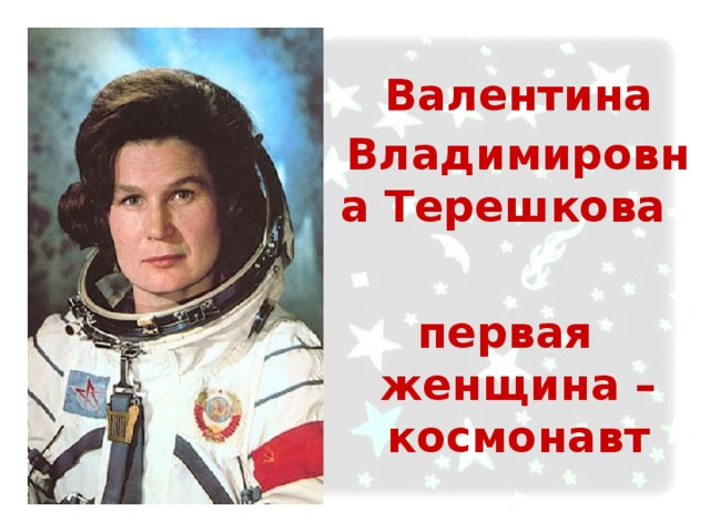 Валентина Владимировна Терешкова  первая женщина – космонавт