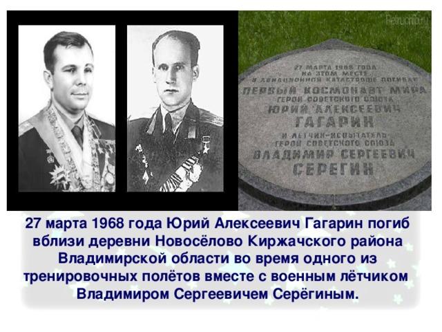 27 марта 1968 года Юрий Алексеевич Гагарин погиб вблизи деревни Новосёлово Киржачского района Владимирской области во время одного из тренировочных полётов вместе с военным лётчиком Владимиром Сергеевичем Серёгиным.