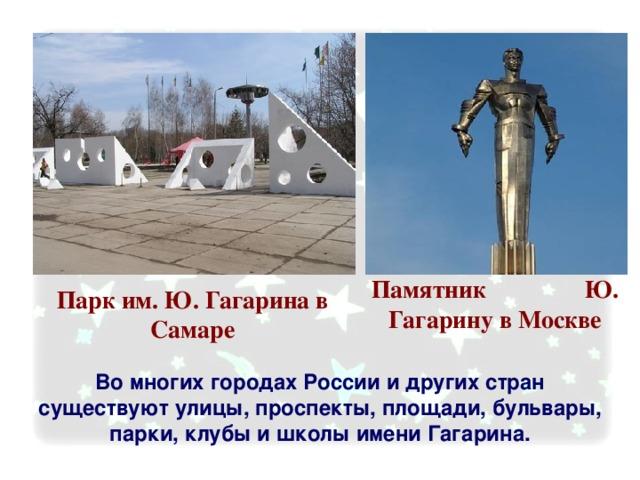 Памятник Ю. Гагарину в Москве Парк им. Ю. Гагарина в Самаре Во многих городах России и других стран существуют улицы, проспекты, площади, бульвары, парки, клубы и школы имени Гагарина.