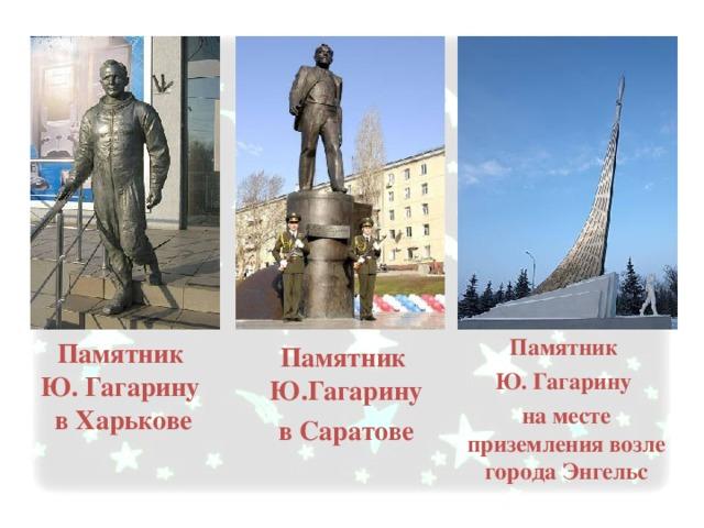 Памятник Ю. Гагарину на месте приземления возле города Энгельс Памятник Ю.Гагарину в Саратове Памятник  Ю. Гагарину  в Харькове