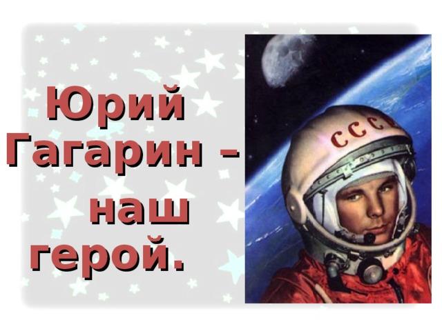Юрий Гагарин –  наш герой.