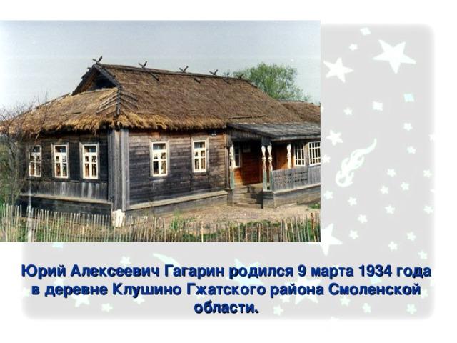 Юрий Алексеевич Гагарин родился 9 марта 1934 года в деревне Клушино Гжатского района Смоленской области.