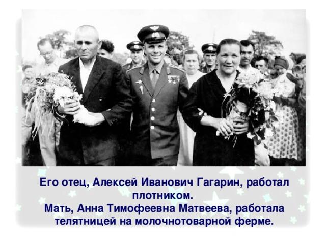 Его отец, Алексей Иванович Гагарин, работал плотником. Мать, Анна Тимофеевна Матвеева, работала телятницей на молочнотоварной ферме.