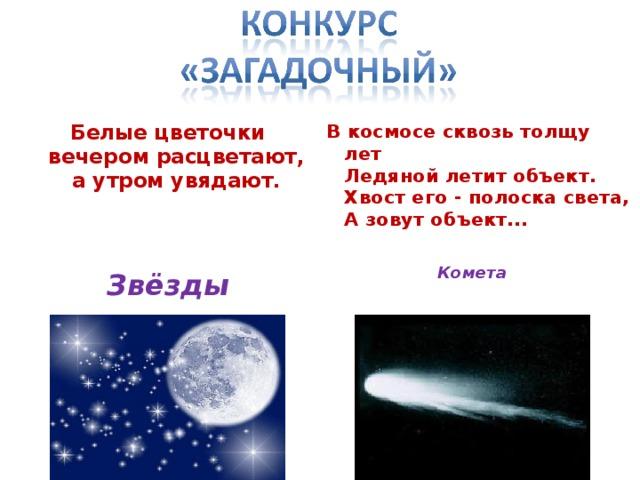 Белые цветочки  вечером расцветают,  а утром увядают.    В космосе сквозь толщу лет  Ледяной летит объект.  Хвост его - полоска света,  А зовут объект... Комета   Звёзды
