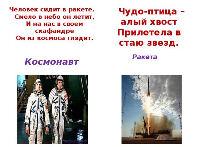 Человек сидит в ракете.  Смело в небо он летит,  И на нас в своем скафандре  Он из космоса глядит.     Чудо-птица – алый хвост  Прилетела в стаю звезд.     Ракета   Космонавт