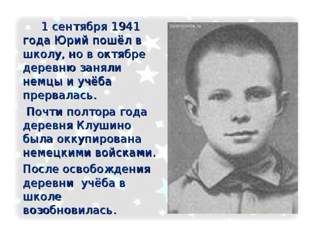 1 сентября 1941 года Юрий пошёл в школу, но в октябре деревню заняли немцы и учёба прервалась.     Почти полтора года деревня Клушино была оккупирована немецкими войсками.   После освобождения деревни учёба в школе возобновилась.