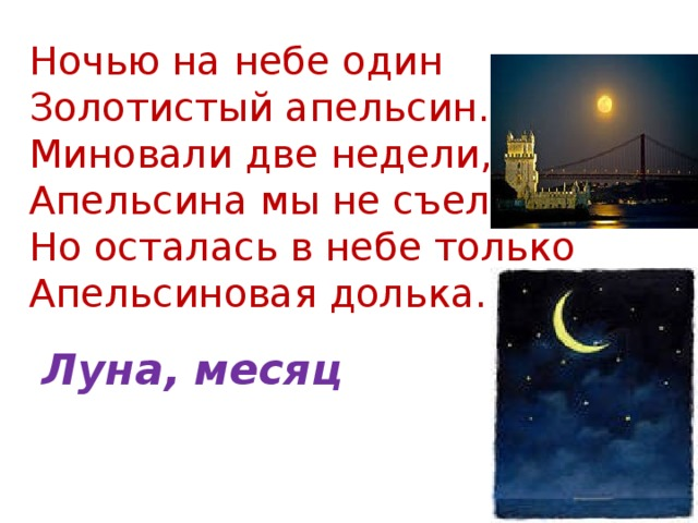 Ночью на небе один  Золотистый апельсин.  Миновали две недели,  Апельсина мы не съели,  Но осталась в небе только  Апельсиновая долька.   Луна, месяц