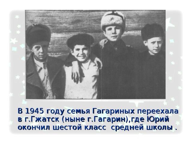 В 1945 году семья Гагариных переехала в г.Гжатск (ныне г.Гагарин),где Юрий окончил шестой класс средней школы .